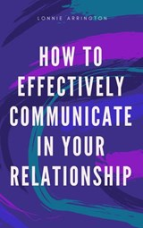 How to Effectively Communicate in Your Relationship | Lonnie Arrington |