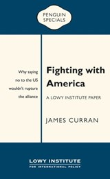 Fighting with America: A Lowy Institute Paper: Penguin Special | James Curran |
