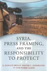 Syria, Press Framing, and the Responsibility to Protect | Briggs, E. Donald ; Soderlund, Walter C. ; Najem, Tom Pierre |