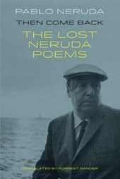 Then Come Back: The Lost Poems of Pablo Neruda | Pablo Neruda |