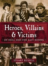 Heroes, Villains & Victims - Of Hull and the East Riding | Stuart Russell |