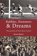 Bubbles, Hammers and Dreams - the Growth of West Ham United | Brian Belton |