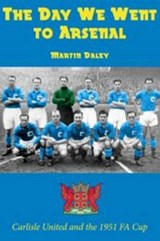 Day We Went to Arsenal - Carlisle United and the 1951 FA Cup | Martin Daley |