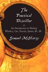 The Practical Distiller, or an Introduction to Making Whiskey, Gin, Brandy, Spirits, &C. &C. | Samuel McHarry |
