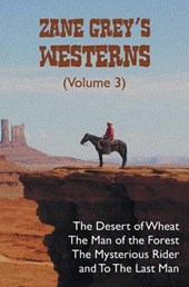 Zane Grey's Westerns (Volume 3), Including the Desert of Wheat, the Man of the Forest, the Mysterious Rider and to the Last Man