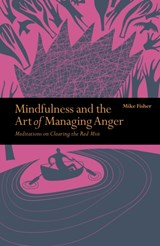 Mindfulness & the art of managing anger : meditations on clearing the red mist | Mike Fisher |