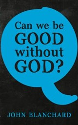 Can We Be Good Without God ? | John Blanchard |