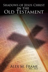 Shadows of Jesus Christ in the Old Testament | Alex M. Frame |