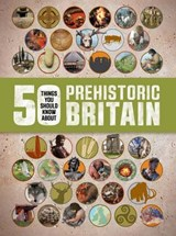 50 Things You Should Know About: Prehistoric Britain | Clare Hibbert |