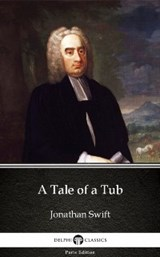 Tale of a Tub by Jonathan Swift - Delphi Classics (Illustrated) | Jonathan Swift |