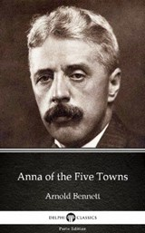 Anna of the Five Towns by Arnold Bennett - Delphi Classics (Illustrated) | Arnold Bennett |