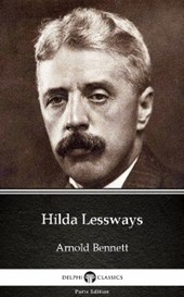 Hilda Lessways by Arnold Bennett - Delphi Classics (Illustrated)