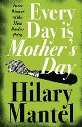 Every Day Is Mother's Day | Hilary Mantel |