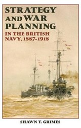 Strategy and War Planning in the British Navy, 1887-1918 | Shawn T Grimes |