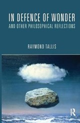 In Defence of Wonder and Other Philosophical Reflections | Raymond Tallis |