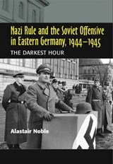 Nazi Rule and the Soviet Offensive in Eastern Germany, 1944- | Alastair Noble |