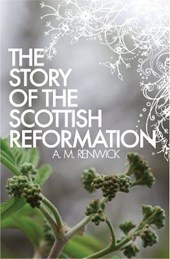 The Story of the Scottish Reformation | A. M. Renwick |