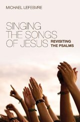Singing the Songs of Jesus | Michael Lefebvre |