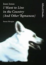 Joan Jonas - I Want to Live in the Country (And Other Romances) | Susan Morgan & Joan Jonas |
