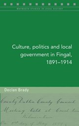 Culture, Politics and Local Government in Fingal, 1891-1914 | Declan Brady |