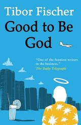 Good to Be God | Tibor Fischer |