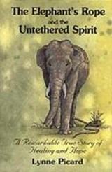 The Elephant's Rope and the Untethered Spirit a Remarkable True Story of Healing and Hope | Lynne Picard |