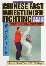 Chinese Fast Wrestling for Fighting | Liang, Shou-Yu; Ngo, Tai D. |