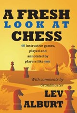 A Fresh Look at Chess - 40 Instructive Games, Played and Annotated by Players Like You | Lev Alburt |