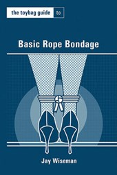 The Toybag Guide to Basic Rope Bondage | Jay Wiseman |