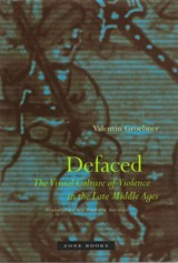 Defaced - The Visual Culture of Violence in the Late Middle Ages (translated from German) | Valentin Groebner |