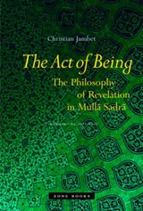 The Act of Being - The Philosophy of Revelation in  Mulla Sadra (Translated from French) | Christian Jambet |