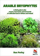 Arable Bryophytes - A Field Guide to the Mosses, Liverworts, and Hornworts of Cultivated Land in Britain and Ireland