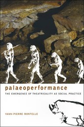 Paleoperformance - The Emergence of Theatricality as Social Practice | Yann-pierre Montelle |