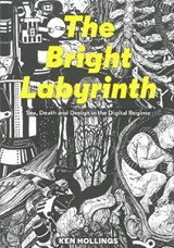 Bright Labyrinth - Sex, Death and Design in the Digital Regime | Ken Hollings |