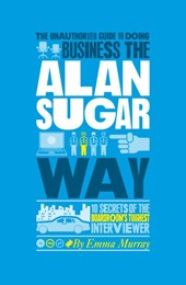 The Unauthorized Guide To Doing Business the Alan Sugar Way | Emma Murray |