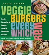 Veggie Burgers Every Which Way | Lukas Volger |
