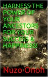 HARNESS THE POWER OF YOUR ANCESTORS FOR YOUR SUCCESS & HAPPINESS