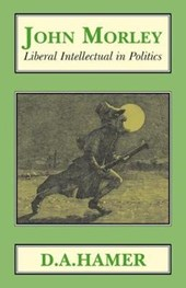 John Morley: Liberal Intellectual in Politics