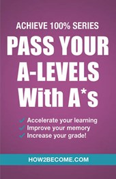 Pass Your A-Levels with A*s: Achieve 100% Series Revision/St