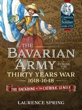 Bavarian Army During the Thirty Years War, 1618-1648 | Laurence Spring |