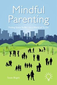 Mindful Parenting: Finding Space to Be - In a World of to Do | Susan Bogels |