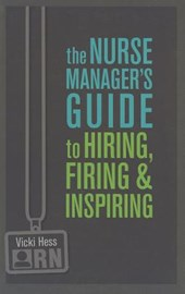 The Nurse Manager's Guide to Hiring, Firing, and Inspiring