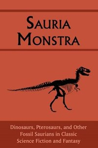 Sauria Monstra: Dinosaurs, Pterosaurs, and Other Fossil Saurians in Classic Science Fiction and Fantasy | Chad Arment |