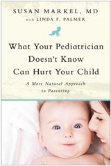 What Your Pediatrician Doesn't Know Can Hurt Your Child | Markel, Susan, M.D. |