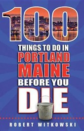 100 Things to Do in Portland, Maine Before You Die | Bob Witkowski |