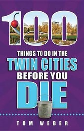 100 Things To Do In the Twin Cities Before You Die | Tom Weber |