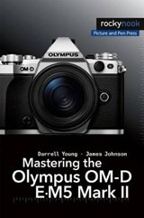 Mastering the Olympus OM-D E-M5 Mark II | Young, Darrell ; Johnson, James |
