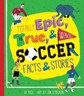 Totally Epic, True & Wacky Soccer Facts & Stories