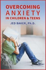 Overcoming Anxiety in Children and Teens | Baker, Jed, Ph.D. |