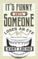 It's Funny until Someone Loses an Eye (Then Its Really Funny) | Kurt Luchs |